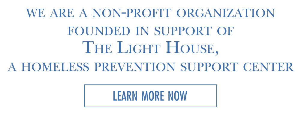 We are a non-profit organization founded in support of The Light House, a homelessness prevention center